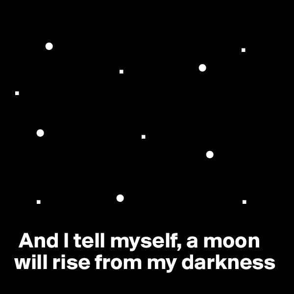 •                                           .                         .                 • .            •                      .                                             •       .                 •                           .   And I tell myself, a moon will rise from my darkness