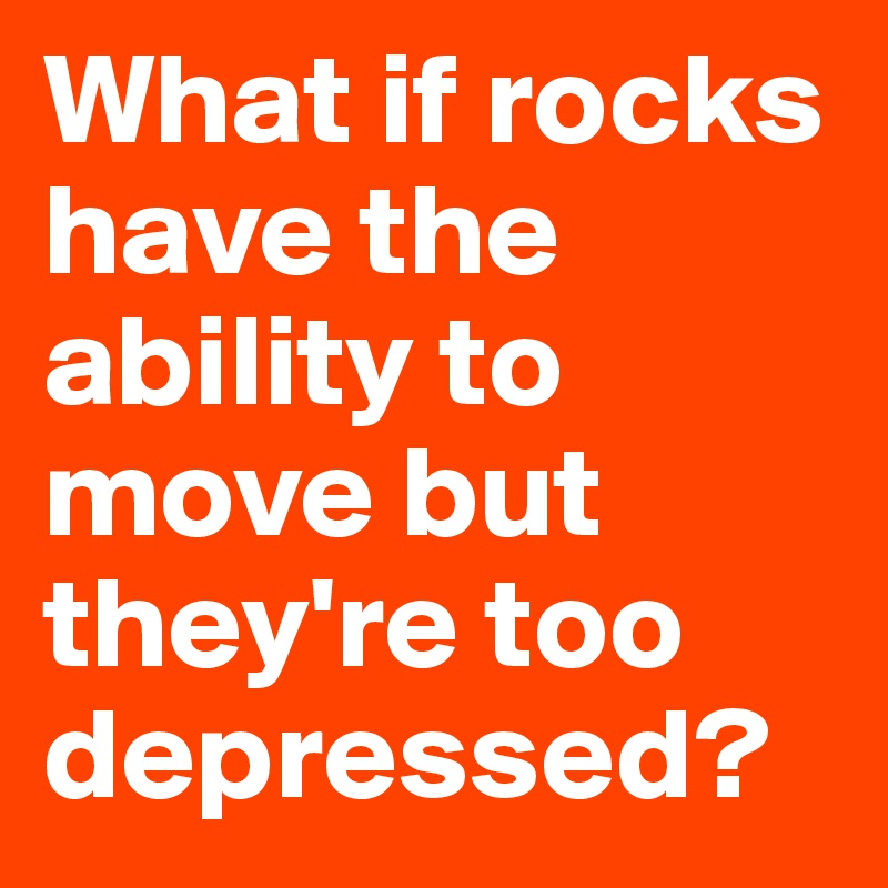 What if rocks have the ability to move but they're too depressed?