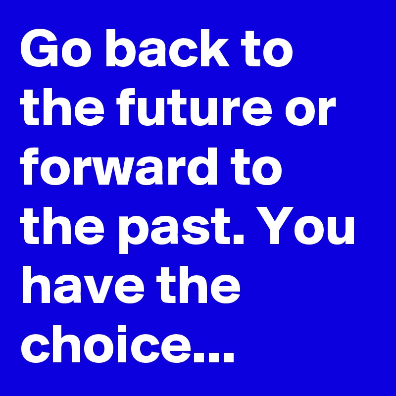 Go back to the future or forward to the past. You have the choice...