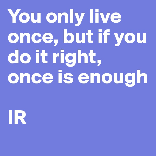 You only live once, but if you do it right, once is enough  IR