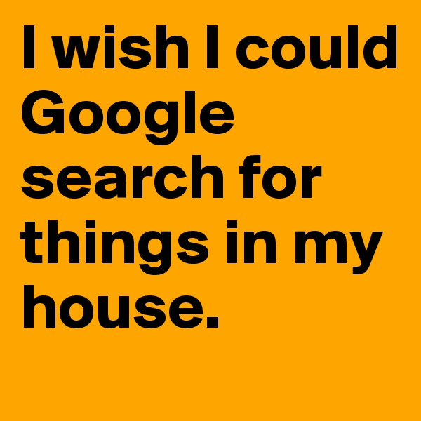 I wish I could Google search for things in my house.