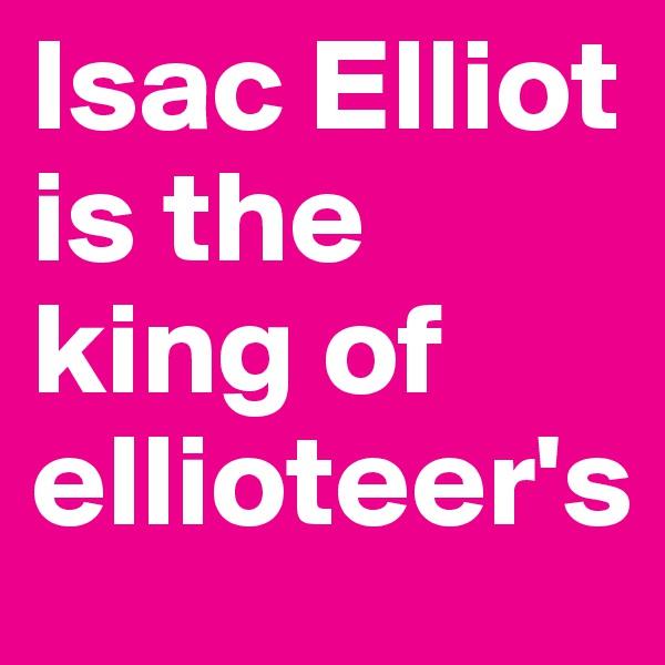 Isac Elliot is the king of ellioteer's