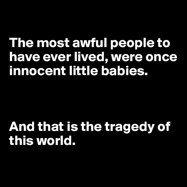 The most awful people to have ever lived, were once innocent little babies.     And that is the tragedy of this world.