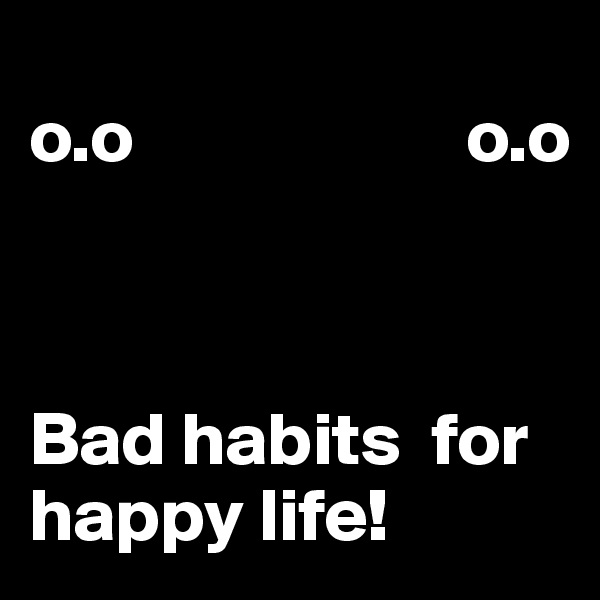 o.o                      o.o    Bad habits  for happy life!