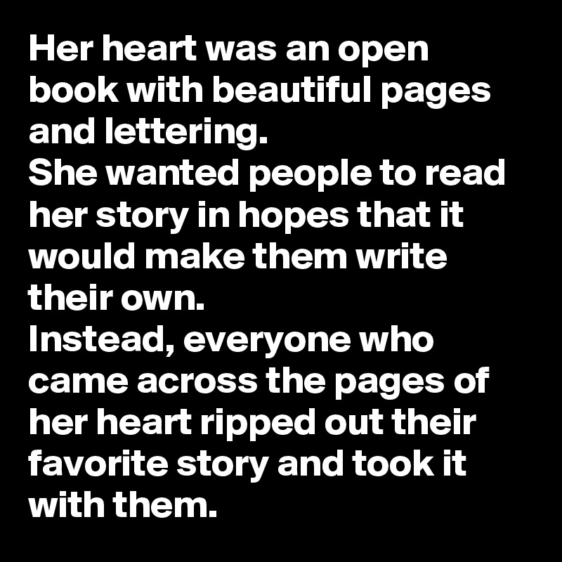 Her heart was an open book with beautiful pages and lettering.  She wanted people to read her story in hopes that it would make them write their own.  Instead, everyone who came across the pages of her heart ripped out their favorite story and took it with them.