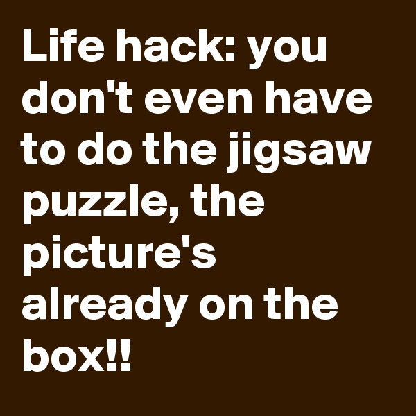 Life hack: you don't even have to do the jigsaw puzzle, the picture's already on the box!!