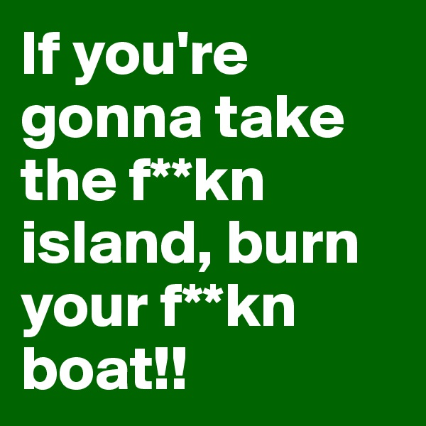 If you're gonna take the f**kn island, burn your f**kn boat!!