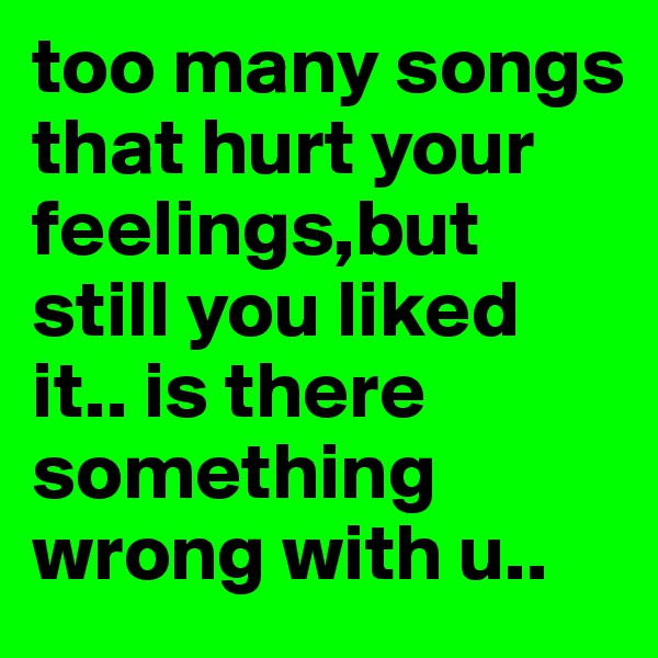 too many songs that hurt your feelings,but still you liked  it.. is there something wrong with u..