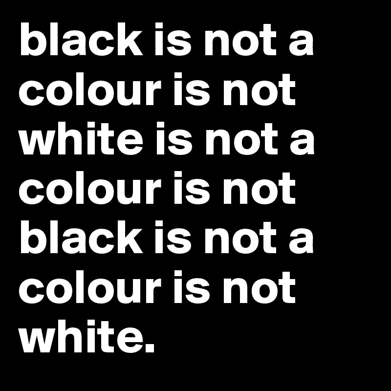 black is not a colour is not white is not a colour is not black is not a colour is not white.