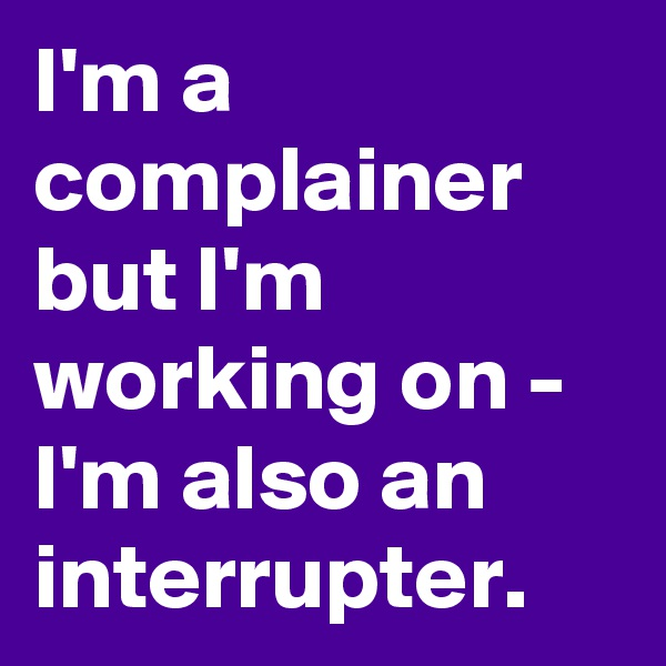 I'm a complainer but I'm working on - I'm also an interrupter.