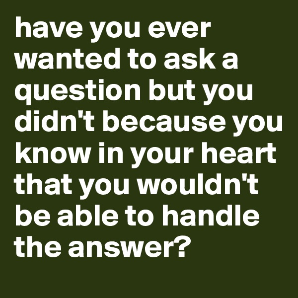 have you ever wanted to ask a question but you didn't because you know in your heart that you wouldn't be able to handle the answer?
