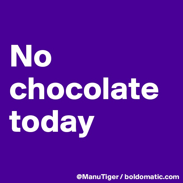 No chocolate today