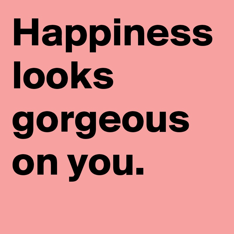 Happiness Looks Gorgeous On You Post By Girlysecrets On Boldomatic