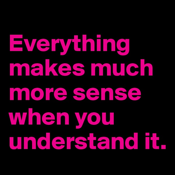Everything makes much more sense when you understand it.