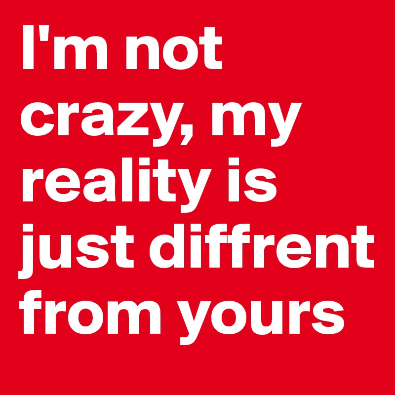 I'm not crazy, my reality is just diffrent from yours