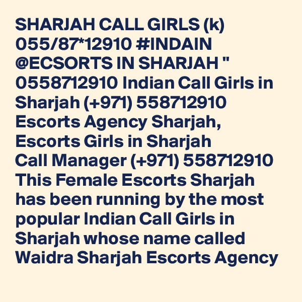 "SHARJAH CALL GIRLS (k) 055/87*12910 #INDAIN @ECSORTS IN SHARJAH "" 0558712910 Indian Call Girls in Sharjah (+971) 558712910  Escorts Agency Sharjah, Escorts Girls in Sharjah Call Manager (+971) 558712910  This Female Escorts Sharjah has been running by the most popular Indian Call Girls in Sharjah whose name called Waidra Sharjah Escorts Agency"