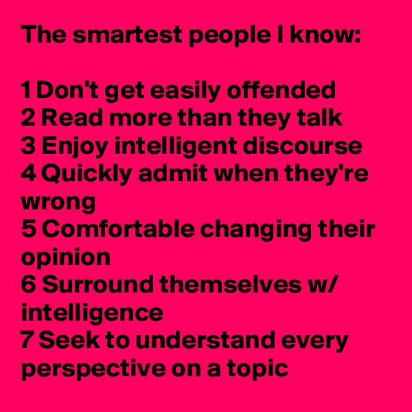 The smartest people I know:  1 Don't get easily offended 2 Read more than they talk 3 Enjoy intelligent discourse 4 Quickly admit when they're wrong 5 Comfortable changing their opinion 6 Surround themselves w/ intelligence 7 Seek to understand every perspective on a topic