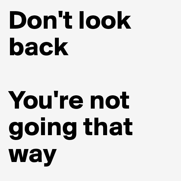 Don't look back  You're not going that way