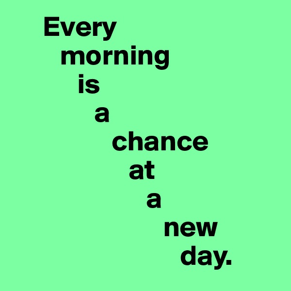 Every         morning            is               a                  chance                     at                        a                           new                              day.