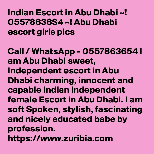 Indian Escort in Abu Dhabi ~! 05578636S4 ~! Abu Dhabi escort girls pics  Call / WhatsApp - 0557863654 I am Abu Dhabi sweet, Independent escort in Abu Dhabi charming, innocent and capable Indian independent female Escort in Abu Dhabi. I am soft Spoken, stylish, fascinating and nicely educated babe by profession.  https://www.zuribia.com