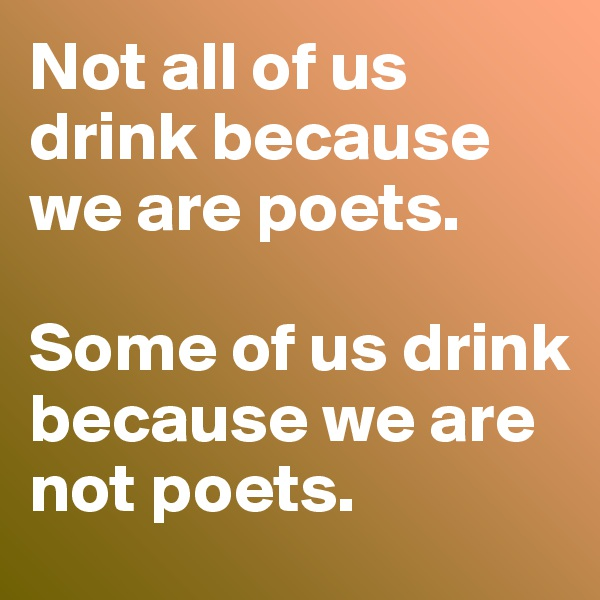 Not all of us drink because we are poets.   Some of us drink because we are not poets.