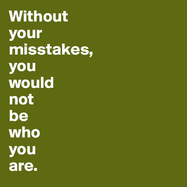Without  your  misstakes,  you  would not  be  who  you  are.
