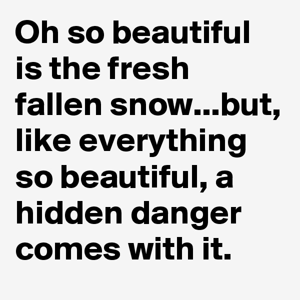 Oh so beautiful is the fresh fallen snow...but, like everything so beautiful, a hidden danger comes with it.