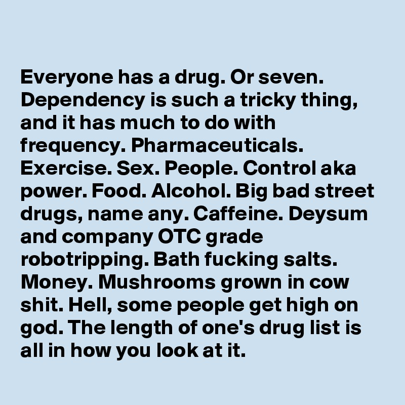 Everyone has a drug. Or seven. Dependency is such a tricky thing, and it has much to do with frequency. Pharmaceuticals. Exercise. Sex. People. Control aka power. Food. Alcohol. Big bad street drugs, name any. Caffeine. Deysum and company OTC grade robotripping. Bath fucking salts. Money. Mushrooms grown in cow shit. Hell, some people get high on god. The length of one's drug list is all in how you look at it.