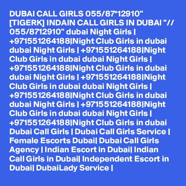 "DUBAI CALL GIRLS 055/87*12910"" [TIGERK] INDAIN CALL GIRLS IN DUBAI ""// 055/8712910"" dubai Night Girls | +971551264188|Night Club Girls in dubai dubai Night Girls | +971551264188|Night Club Girls in dubai dubai Night Girls | +971551264188|Night Club Girls in dubai dubai Night Girls | +971551264188|Night Club Girls in dubai dubai Night Girls | +971551264188|Night Club Girls in dubai dubai Night Girls | +971551264188|Night Club Girls in dubai dubai Night Girls | +971551264188|Night Club Girls in dubai Dubai Call Girls | Dubai Call Girls Service | Female Escorts Dubai| Dubai Call Girls Agency | Indian Escort in Dubai| Indian Call Girls in Dubai| Independent Escort in Dubai| DubaiLady Service |"
