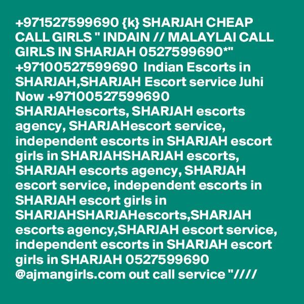 "+971527599690 {k} SHARJAH CHEAP CALL GIRLS "" INDAIN // MALAYLAI CALL GIRLS IN SHARJAH 0527599690*"" +97100527599690  Indian Escorts in SHARJAH,SHARJAH Escort service Juhi Now +97100527599690  SHARJAHescorts, SHARJAH escorts agency, SHARJAHescort service, independent escorts in SHARJAH escort girls in SHARJAHSHARJAH escorts, SHARJAH escorts agency, SHARJAH escort service, independent escorts in SHARJAH escort girls in SHARJAHSHARJAHescorts,SHARJAH escorts agency,SHARJAH escort service, independent escorts in SHARJAH escort girls in SHARJAH 0527599690   @ajmangirls.com out call service ""////"