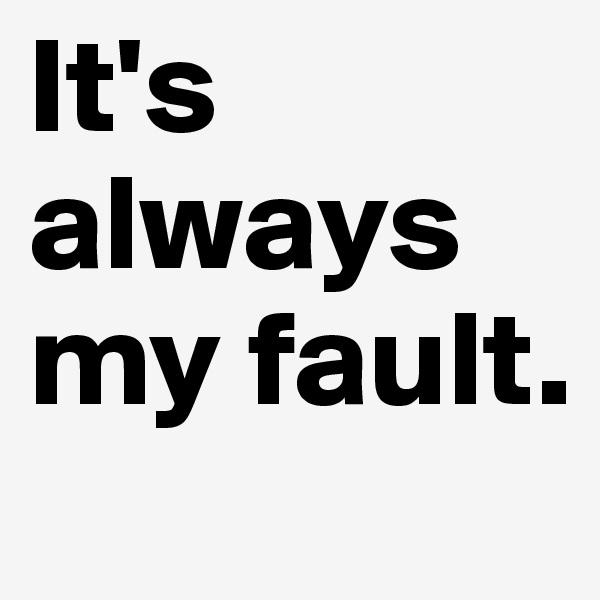 It's always my fault.
