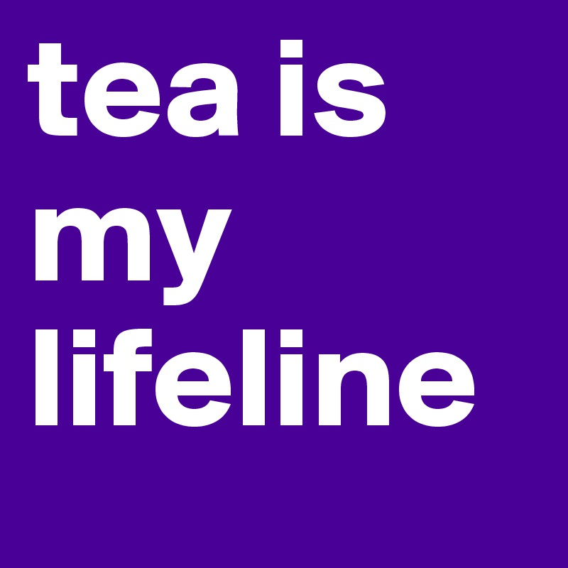 tea is my lifeline