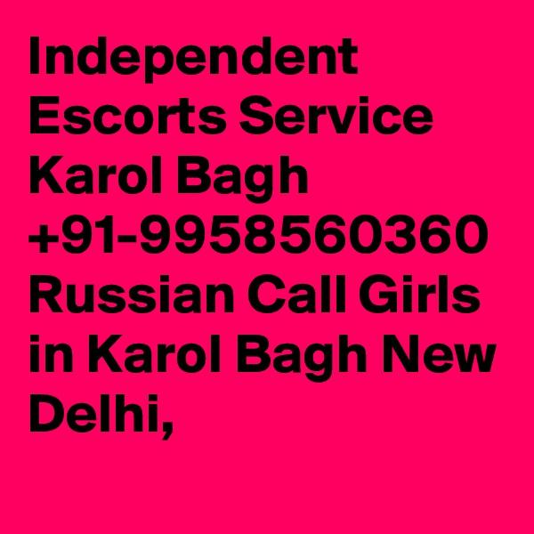 Independent Escorts Service Karol Bagh +91-9958560360 Russian Call Girls in Karol Bagh New Delhi,
