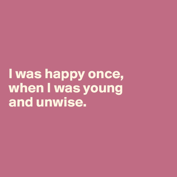 I was happy once,  when I was young  and unwise.