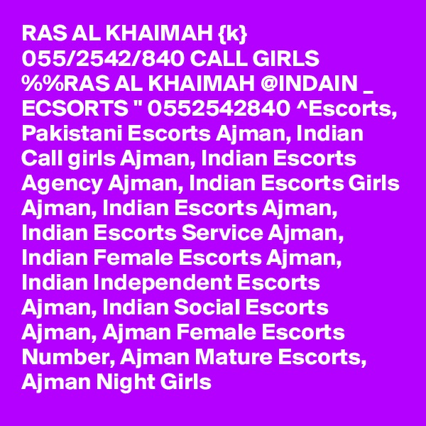 "RAS AL KHAIMAH {k} 055/2542/840 CALL GIRLS %%RAS AL KHAIMAH @INDAIN _ ECSORTS "" 0552542840 ^Escorts, Pakistani Escorts Ajman, Indian Call girls Ajman, Indian Escorts Agency Ajman, Indian Escorts Girls Ajman, Indian Escorts Ajman, Indian Escorts Service Ajman, Indian Female Escorts Ajman, Indian Independent Escorts Ajman, Indian Social Escorts Ajman, Ajman Female Escorts Number, Ajman Mature Escorts, Ajman Night Girls"