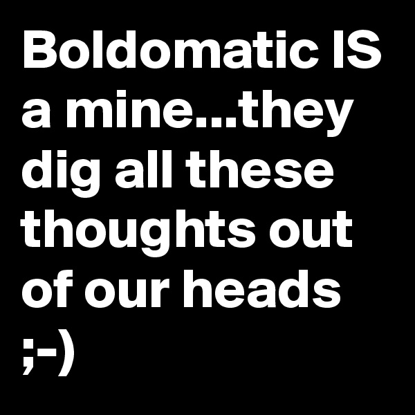Boldomatic IS a mine...they dig all these thoughts out of our heads ;-)