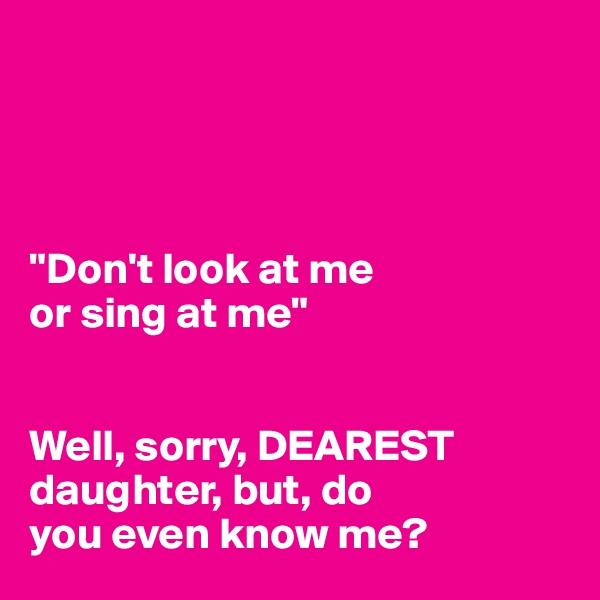 """""""Don't look at me  or sing at me""""   Well, sorry, DEAREST daughter, but, do  you even know me?"""