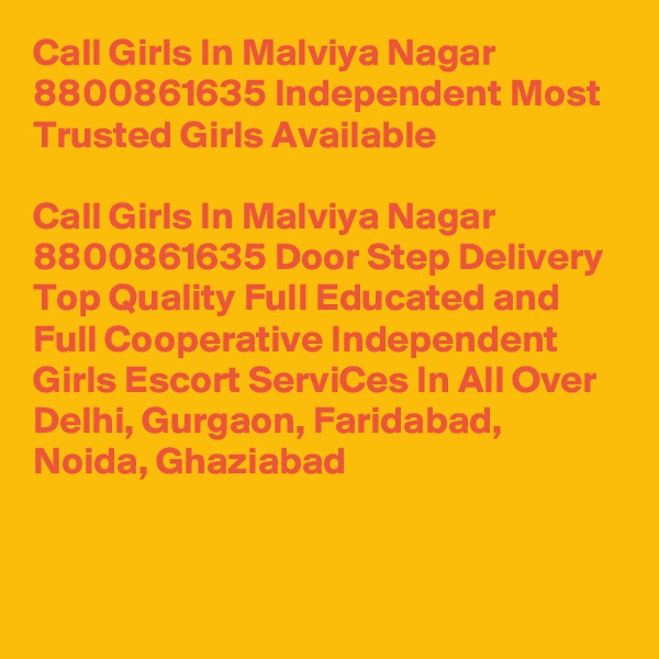 Call Girls In Malviya Nagar 8800861635 Independent Most Trusted Girls Available                              Call Girls In Malviya Nagar 8800861635 Door Step Delivery Top Quality Full Educated and Full Cooperative Independent Girls Escort ServiCes In All Over Delhi, Gurgaon, Faridabad, Noida, Ghaziabad