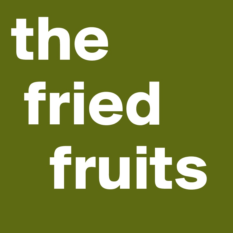 the   fried     fruits