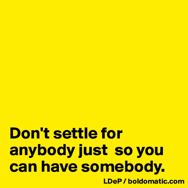 Don't settle for anybody just  so you can have somebody.