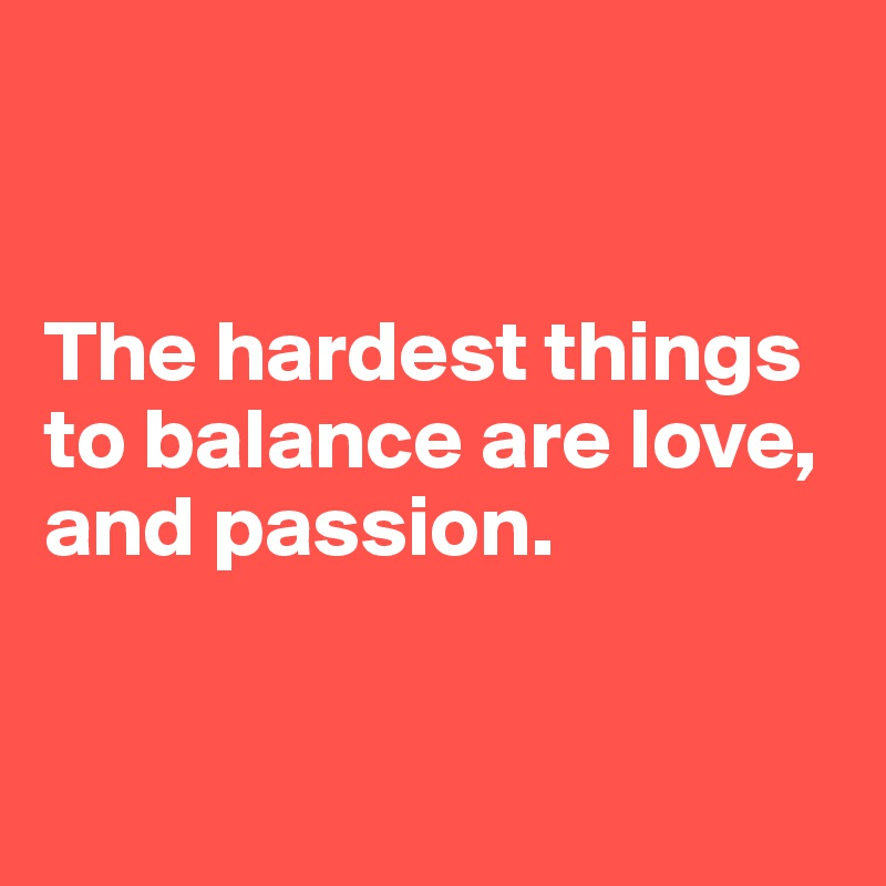The hardest things to balance are love, and passion.