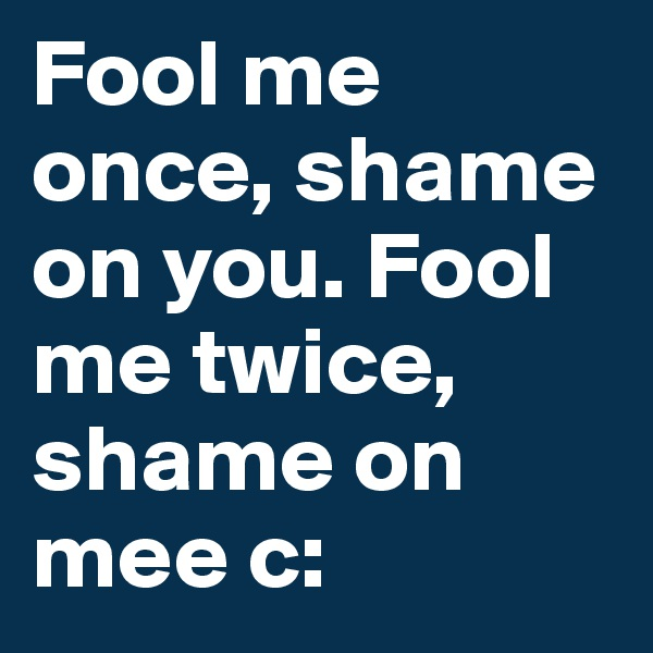Fool me once, shame on you. Fool me twice, shame on mee c: