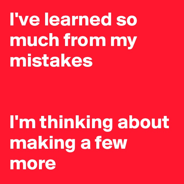 I've learned so much from my mistakes    I'm thinking about making a few more