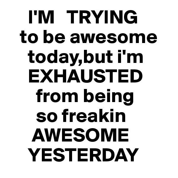 I'M   TRYING     to be awesome          today,but i'm          EXHAUSTED            from being         so freakin          AWESOME         YESTERDAY