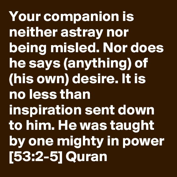 Your companion is neither astray nor being misled. Nor does he says (anything) of (his own) desire. It is no less than inspiration sent down to him. He was taught by one mighty in power [53:2-5] Quran