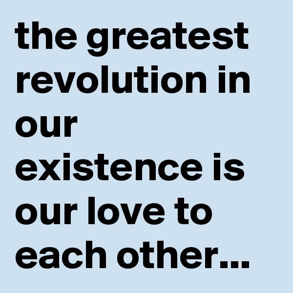 the greatest revolution in our existence is our love to each other...