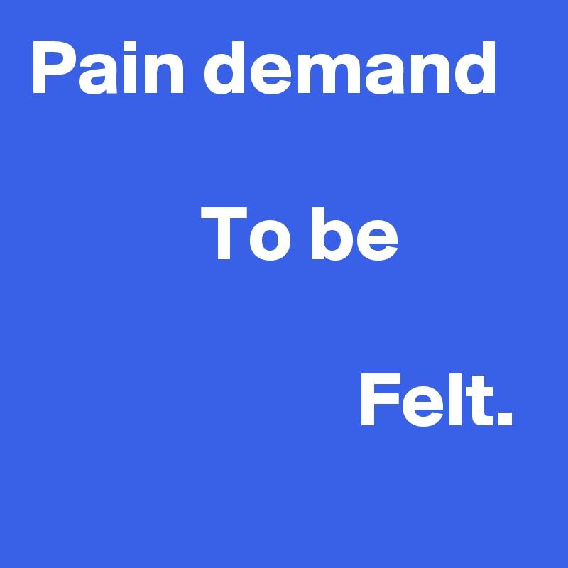 Pain demand             To be                       Felt.
