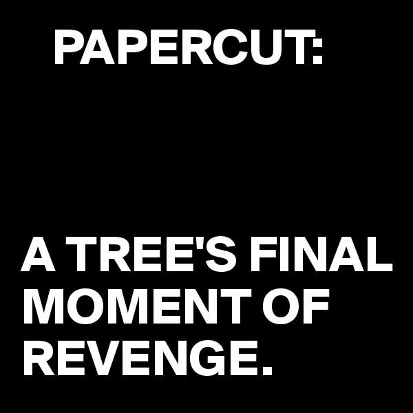PAPERCUT:    A TREE'S FINAL MOMENT OF REVENGE.