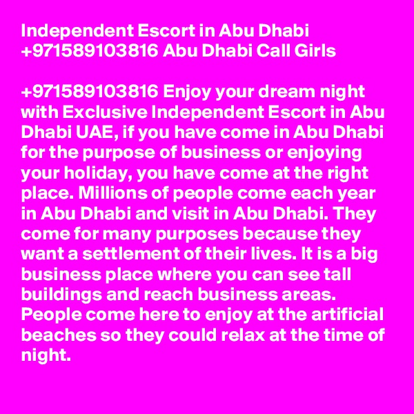 Independent Escort in Abu Dhabi +971589103816 Abu Dhabi Call Girls  +971589103816 Enjoy your dream night with Exclusive Independent Escort in Abu Dhabi UAE, if you have come in Abu Dhabi for the purpose of business or enjoying your holiday, you have come at the right place. Millions of people come each year in Abu Dhabi and visit in Abu Dhabi. They come for many purposes because they want a settlement of their lives. It is a big business place where you can see tall buildings and reach business areas. People come here to enjoy at the artificial beaches so they could relax at the time of night.