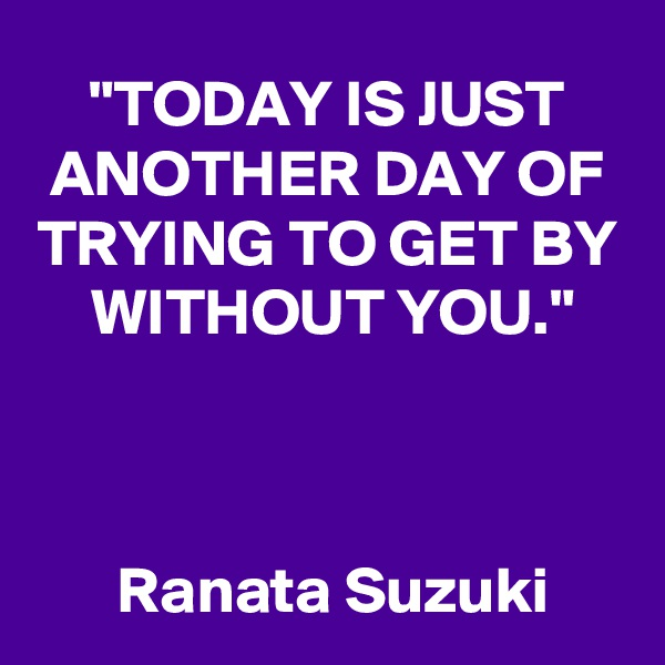 """""""TODAY IS JUST ANOTHER DAY OF TRYING TO GET BY     WITHOUT YOU.""""                                                                                                                               Ranata Suzuki"""